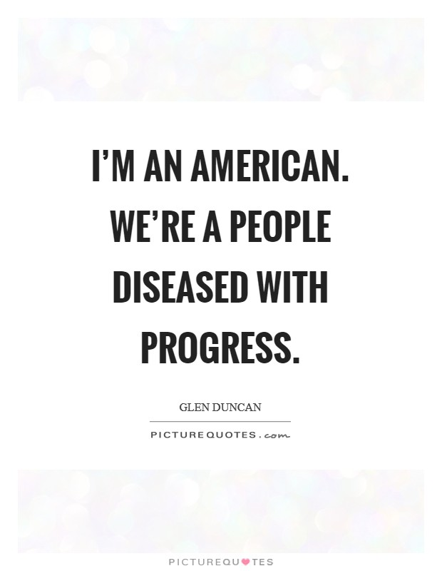 I'm an American. We're a people diseased with progress Picture Quote #1