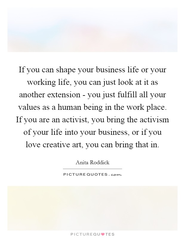 If you can shape your business life or your working life, you can just look at it as another extension - you just fulfill all your values as a human being in the work place. If you are an activist, you bring the activism of your life into your business, or if you love creative art, you can bring that in Picture Quote #1