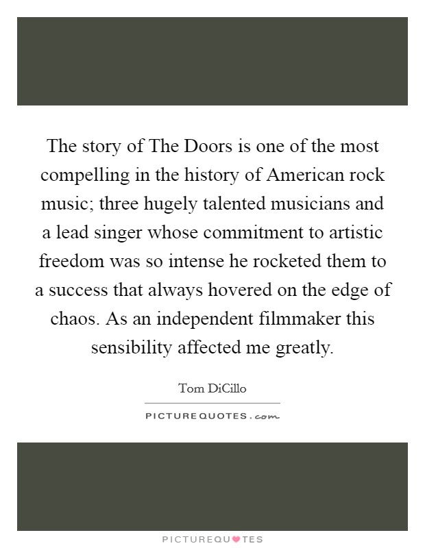 The story of The Doors is one of the most compelling in the history of American rock music; three hugely talented musicians and a lead singer whose commitment to artistic freedom was so intense he rocketed them to a success that always hovered on the edge of chaos. As an independent filmmaker this sensibility affected me greatly Picture Quote #1