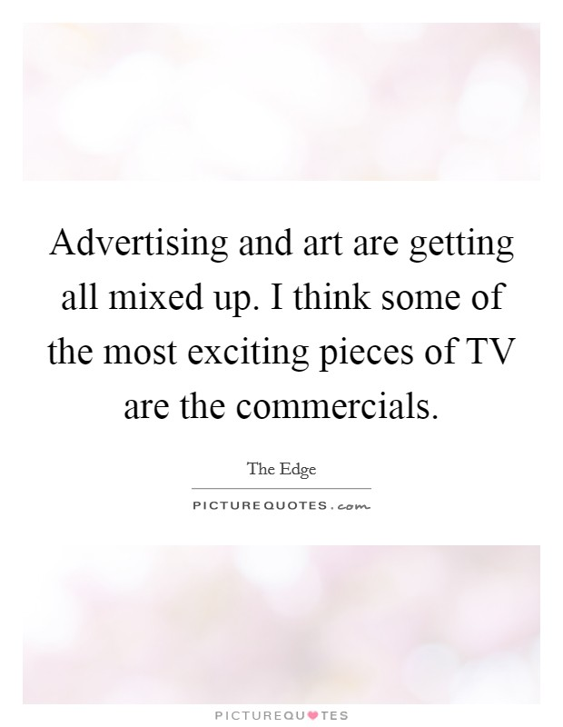 Advertising and art are getting all mixed up. I think some of the most exciting pieces of TV are the commercials Picture Quote #1