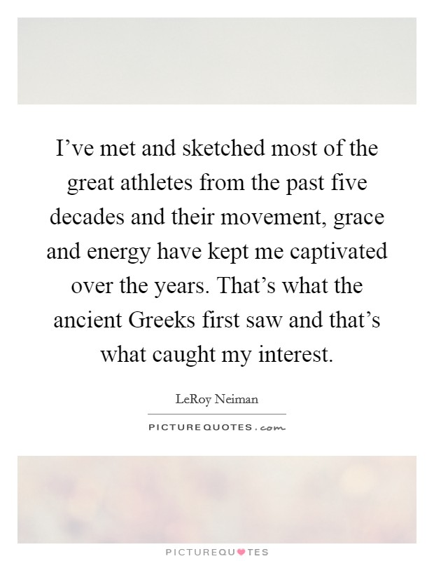 I've met and sketched most of the great athletes from the past five decades and their movement, grace and energy have kept me captivated over the years. That's what the ancient Greeks first saw and that's what caught my interest Picture Quote #1