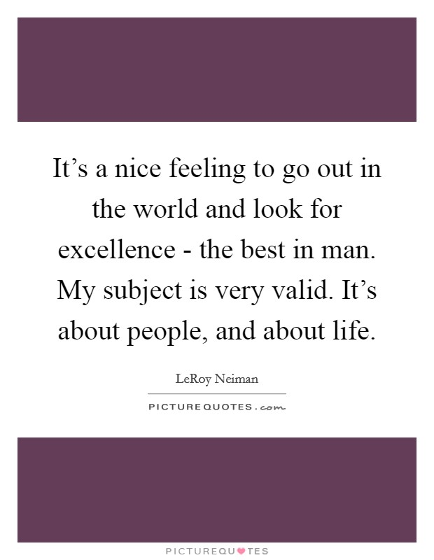 It's a nice feeling to go out in the world and look for excellence - the best in man. My subject is very valid. It's about people, and about life Picture Quote #1