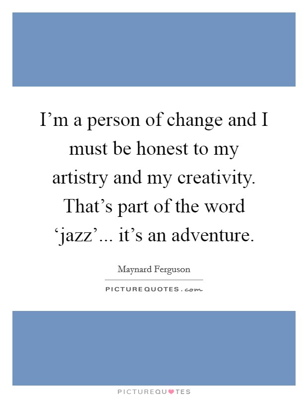 I'm a person of change and I must be honest to my artistry and my creativity. That's part of the word 'jazz'... it's an adventure Picture Quote #1