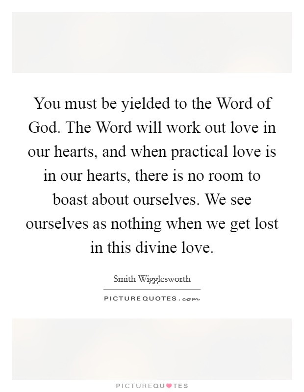You must be yielded to the Word of God. The Word will work out love in our hearts, and when practical love is in our hearts, there is no room to boast about ourselves. We see ourselves as nothing when we get lost in this divine love Picture Quote #1