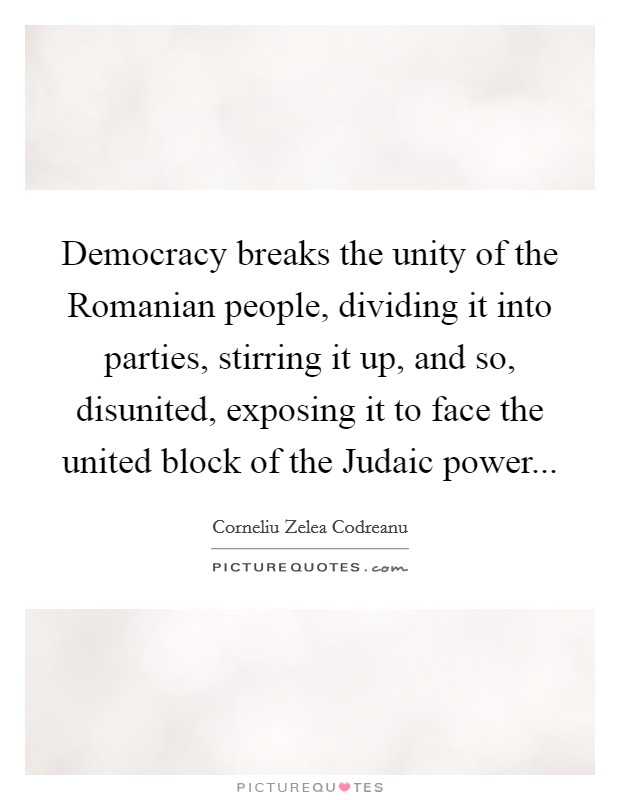 Democracy breaks the unity of the Romanian people, dividing it into parties, stirring it up, and so, disunited, exposing it to face the united block of the Judaic power Picture Quote #1