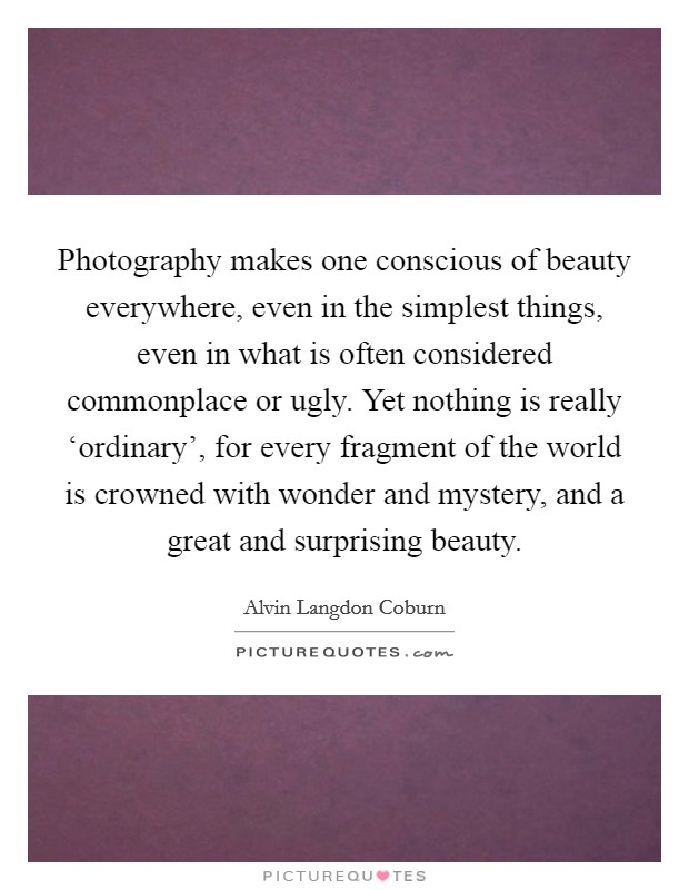 Photography makes one conscious of beauty everywhere, even in the simplest things, even in what is often considered commonplace or ugly. Yet nothing is really 'ordinary', for every fragment of the world is crowned with wonder and mystery, and a great and surprising beauty Picture Quote #1