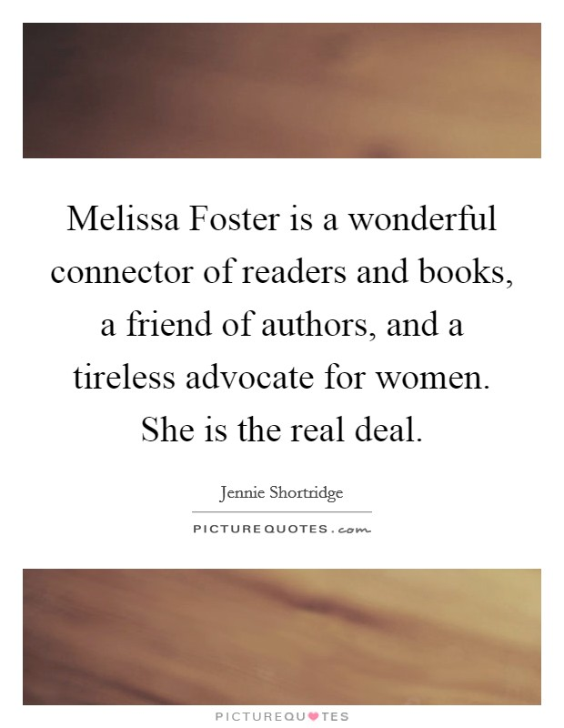 Melissa Foster is a wonderful connector of readers and books, a friend of authors, and a tireless advocate for women. She is the real deal Picture Quote #1
