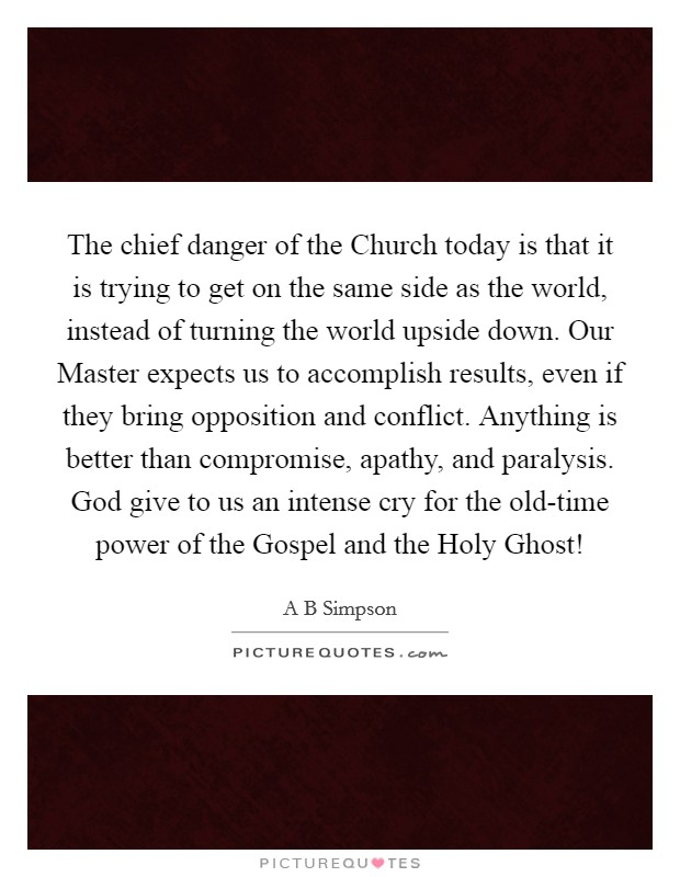 The chief danger of the Church today is that it is trying to get on the same side as the world, instead of turning the world upside down. Our Master expects us to accomplish results, even if they bring opposition and conflict. Anything is better than compromise, apathy, and paralysis. God give to us an intense cry for the old-time power of the Gospel and the Holy Ghost! Picture Quote #1