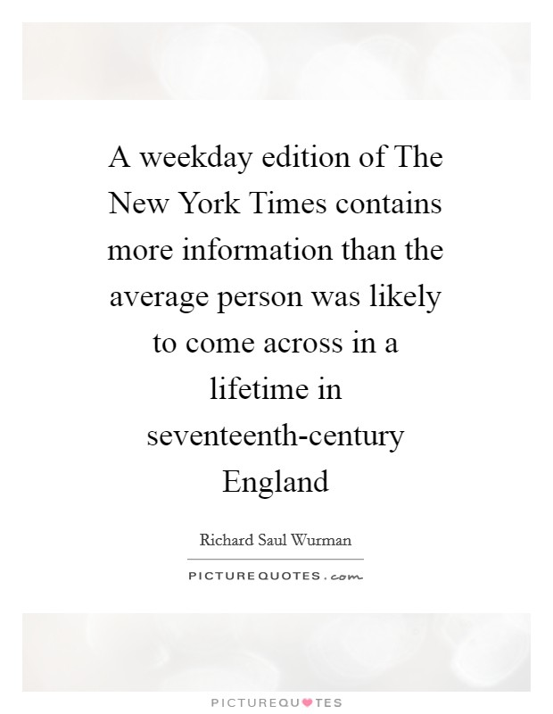 A weekday edition of The New York Times contains more information than the average person was likely to come across in a lifetime in seventeenth-century England Picture Quote #1