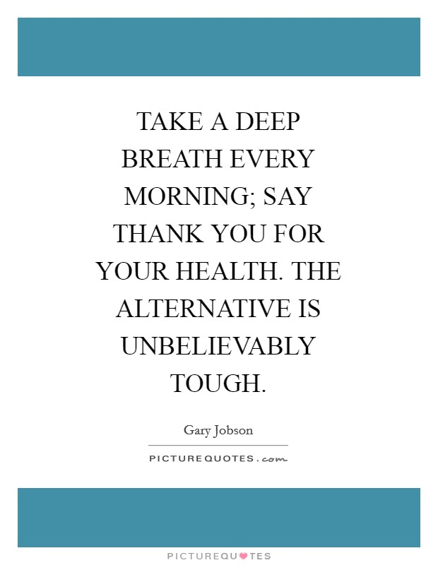 TAKE A DEEP BREATH EVERY MORNING; SAY THANK YOU FOR YOUR HEALTH. THE ALTERNATIVE IS UNBELIEVABLY TOUGH Picture Quote #1