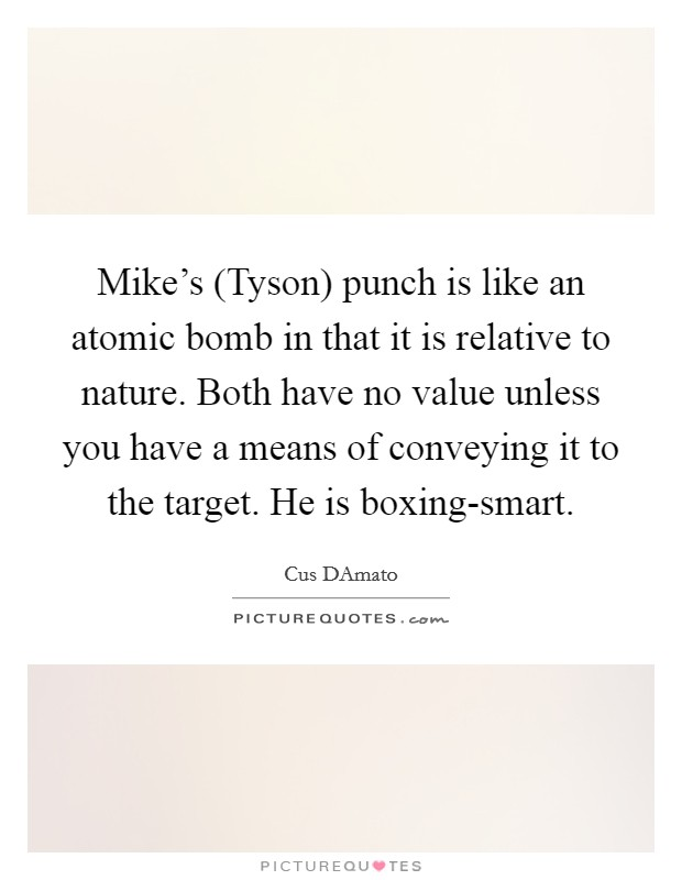 Mike's (Tyson) punch is like an atomic bomb in that it is relative to nature. Both have no value unless you have a means of conveying it to the target. He is boxing-smart Picture Quote #1