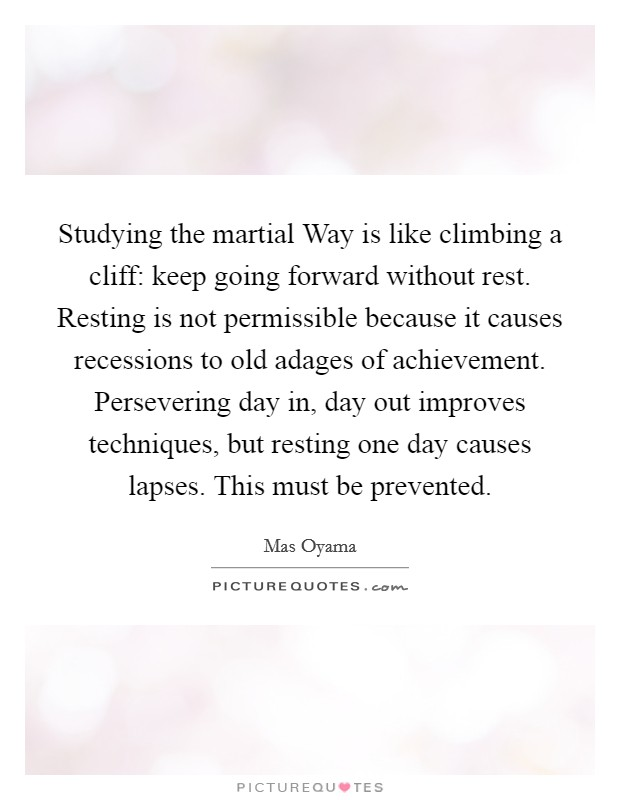 Studying the martial Way is like climbing a cliff: keep going forward without rest. Resting is not permissible because it causes recessions to old adages of achievement. Persevering day in, day out improves techniques, but resting one day causes lapses. This must be prevented Picture Quote #1