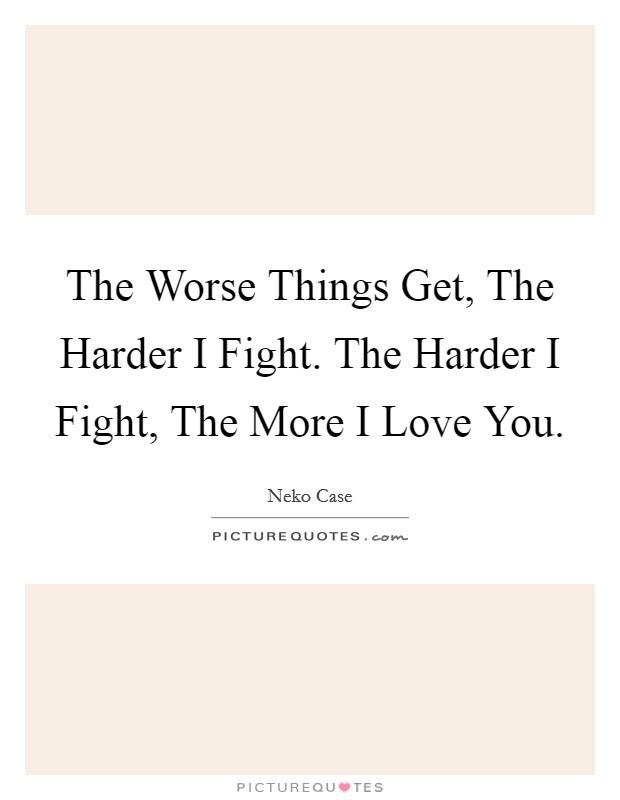 The Worse Things Get, The Harder I Fight. The Harder I Fight, The More I Love You Picture Quote #1