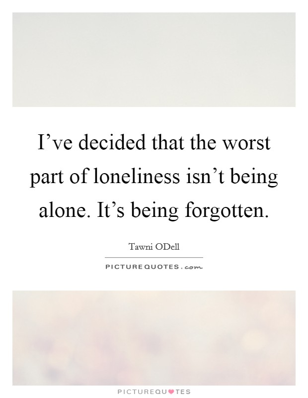I've decided that the worst part of loneliness isn't being alone. It's being forgotten Picture Quote #1