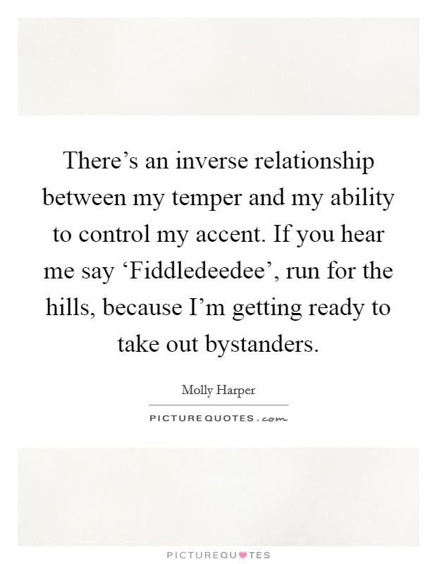 There's an inverse relationship between my temper and my ability to control my accent. If you hear me say 'Fiddledeedee', run for the hills, because I'm getting ready to take out bystanders Picture Quote #1