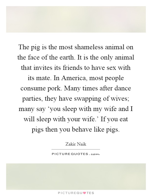 The pig is the most shameless animal on the face of the earth. It is the only animal that invites its friends to have sex with its mate. In America, most people consume pork. Many times after dance parties, they have swapping of wives; many say 'you sleep with my wife and I will sleep with your wife.' If you eat pigs then you behave like pigs Picture Quote #1