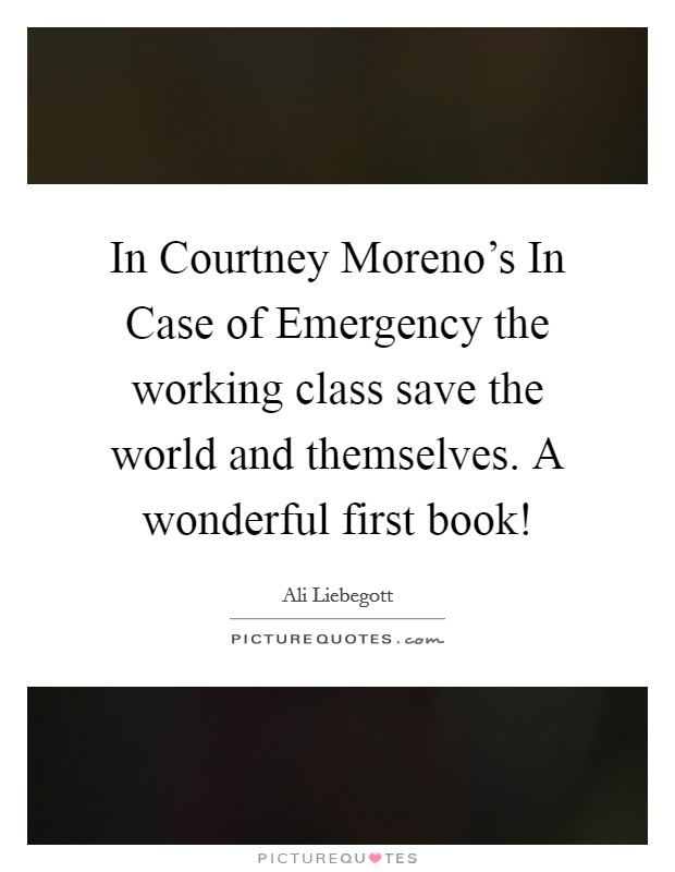 In Courtney Moreno's In Case of Emergency the working class save the world and themselves. A wonderful first book! Picture Quote #1