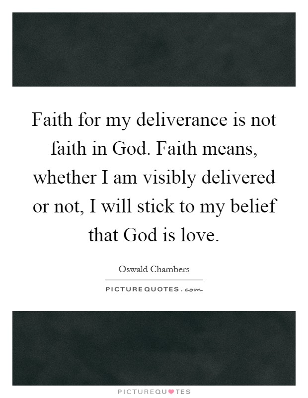 Faith for my deliverance is not faith in God. Faith means, whether I am visibly delivered or not, I will stick to my belief that God is love Picture Quote #1