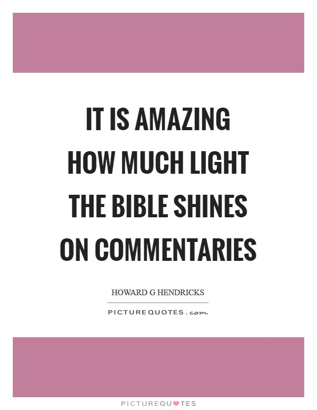 It is amazing how much light the Bible shines on commentaries Picture Quote #1