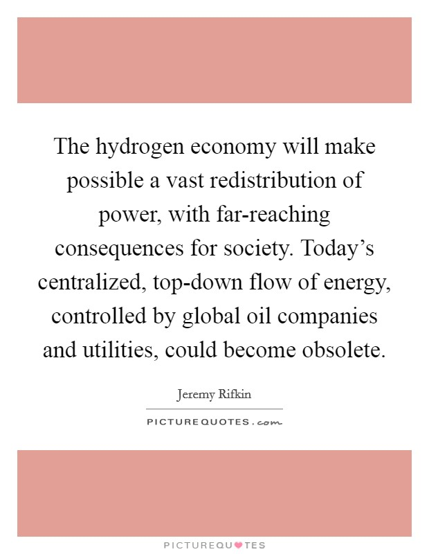The hydrogen economy will make possible a vast redistribution of power, with far-reaching consequences for society. Today's centralized, top-down flow of energy, controlled by global oil companies and utilities, could become obsolete Picture Quote #1