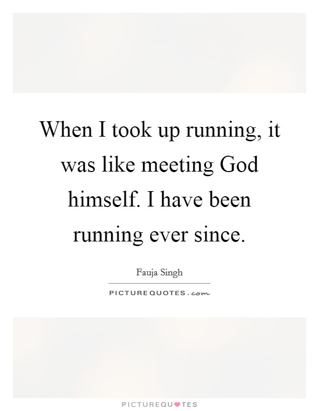 when i took up running it was like meeting god himself i have
