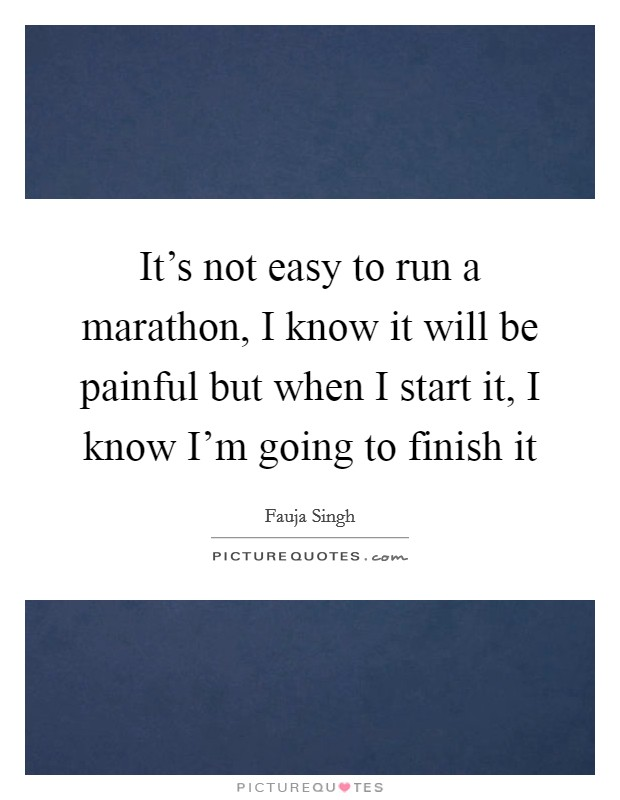 It's not easy to run a marathon, I know it will be painful but when I start it, I know I'm going to finish it Picture Quote #1