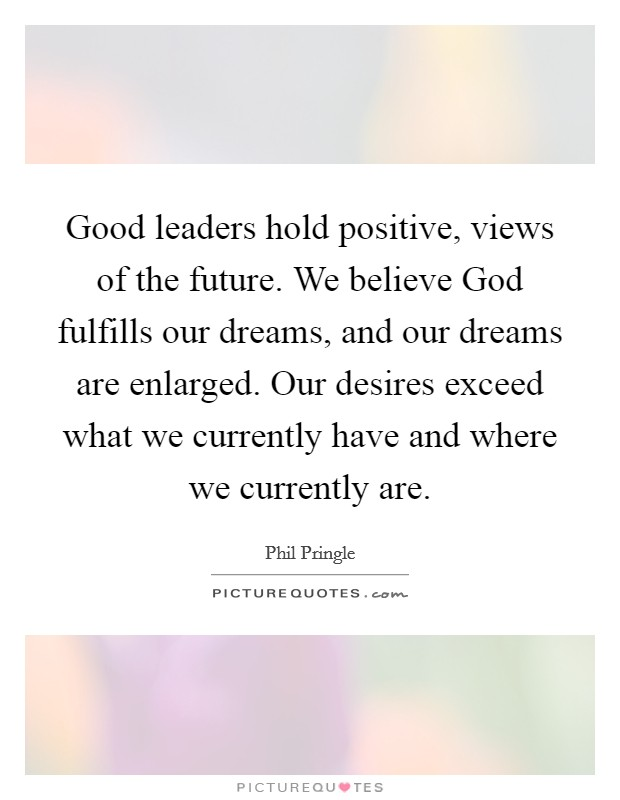 Good leaders hold positive, views of the future. We believe God fulfills our dreams, and our dreams are enlarged. Our desires exceed what we currently have and where we currently are Picture Quote #1