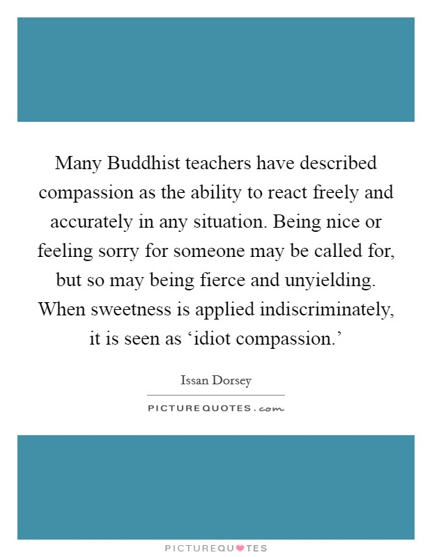 Many Buddhist teachers have described compassion as the ability to react freely and accurately in any situation. Being nice or feeling sorry for someone may be called for, but so may being fierce and unyielding. When sweetness is applied indiscriminately, it is seen as 'idiot compassion.' Picture Quote #1