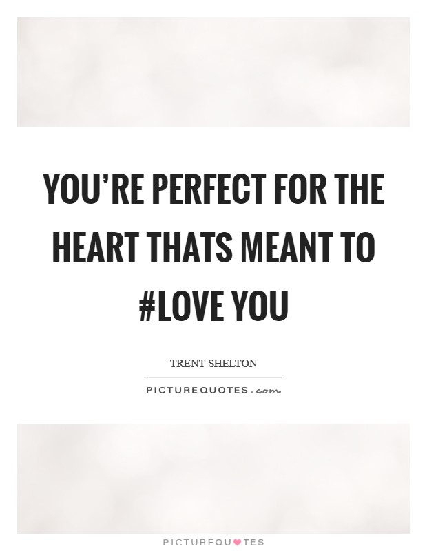You're perfect for the heart thats meant to #Love you Picture Quote #1