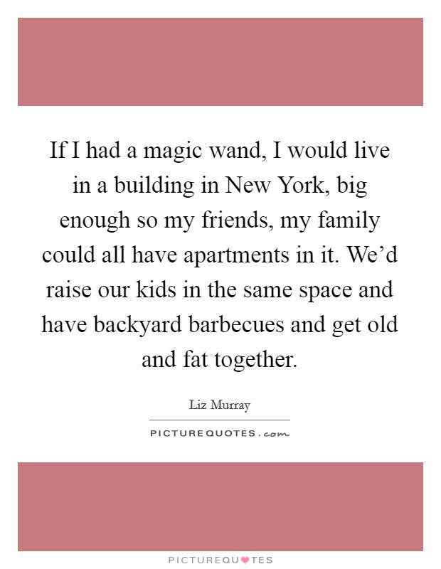 If I had a magic wand, I would live in a building in New York, big enough so my friends, my family could all have apartments in it. We'd raise our kids in the same space and have backyard barbecues and get old and fat together Picture Quote #1