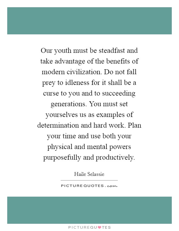 Our youth must be steadfast and take advantage of the benefits of modern civilization. Do not fall prey to idleness for it shall be a curse to you and to succeeding generations. You must set yourselves us as examples of determination and hard work. Plan your time and use both your physical and mental powers purposefully and productively Picture Quote #1