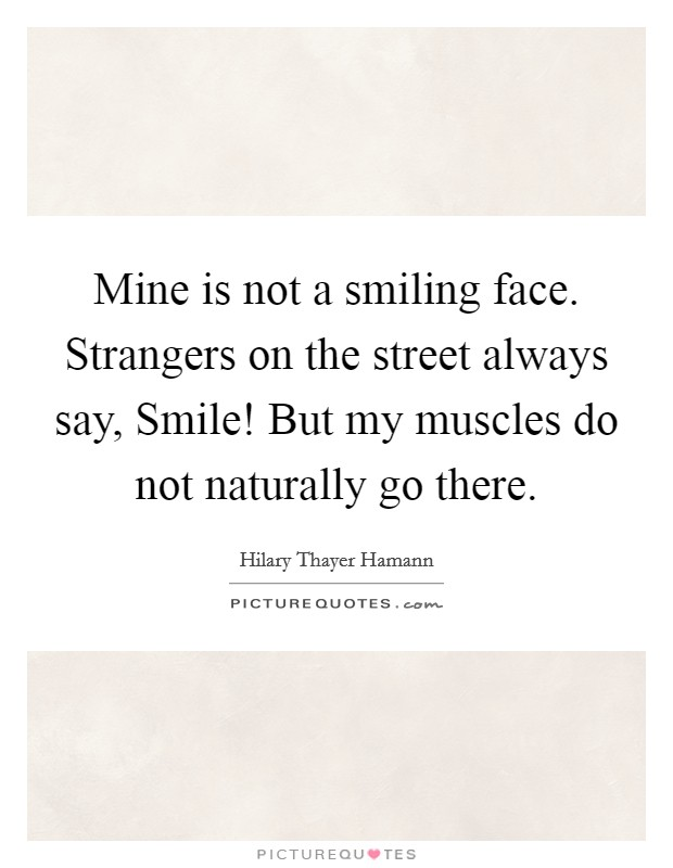 Mine is not a smiling face. Strangers on the street always say, Smile! But my muscles do not naturally go there Picture Quote #1