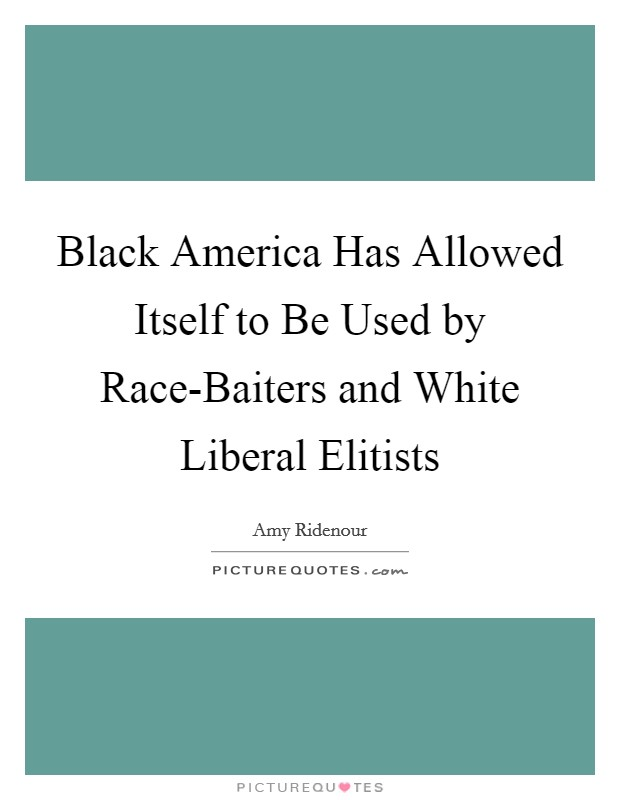 Black America Has Allowed Itself to Be Used by Race-Baiters and White Liberal Elitists Picture Quote #1