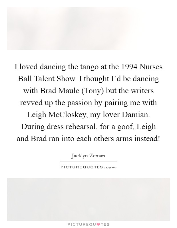 I loved dancing the tango at the 1994 Nurses Ball Talent Show. I thought I'd be dancing with Brad Maule (Tony) but the writers revved up the passion by pairing me with Leigh McCloskey, my lover Damian. During dress rehearsal, for a goof, Leigh and Brad ran into each others arms instead! Picture Quote #1