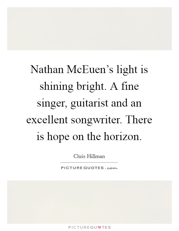 Nathan McEuen's light is shining bright. A fine singer, guitarist and an excellent songwriter. There is hope on the horizon Picture Quote #1
