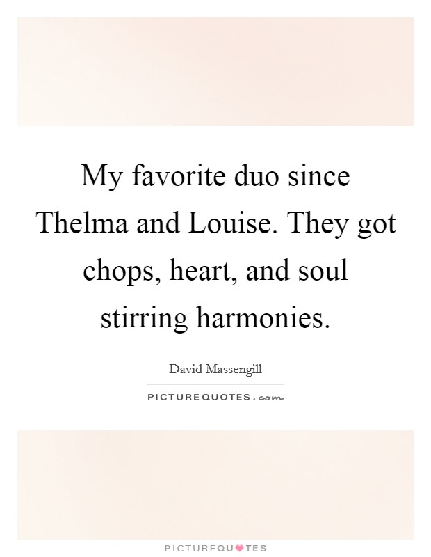 My favorite duo since Thelma and Louise. They got chops, heart, and soul stirring harmonies Picture Quote #1