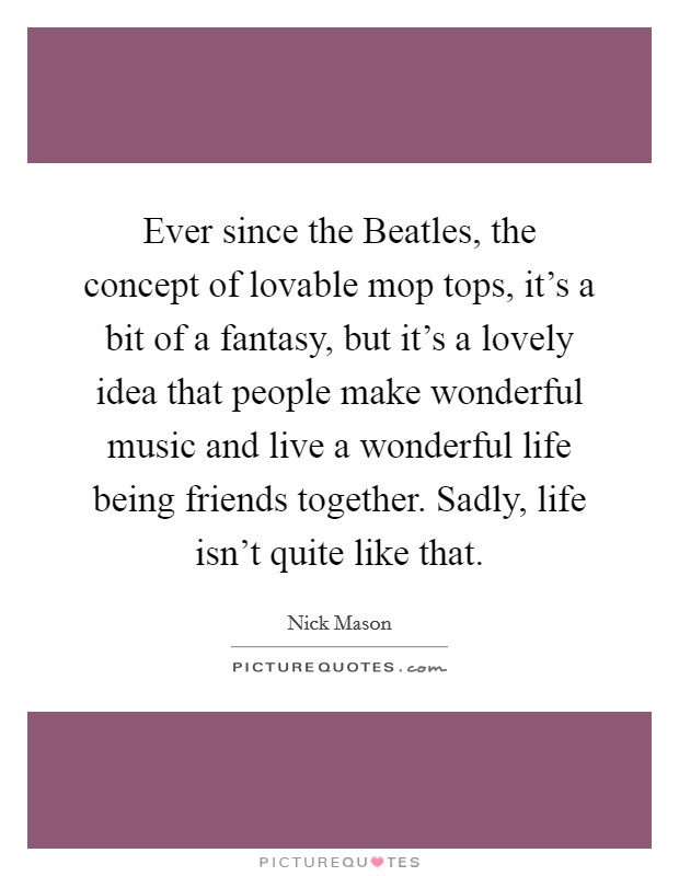 Ever since the Beatles, the concept of lovable mop tops, it's a bit of a fantasy, but it's a lovely idea that people make wonderful music and live a wonderful life being friends together. Sadly, life isn't quite like that Picture Quote #1
