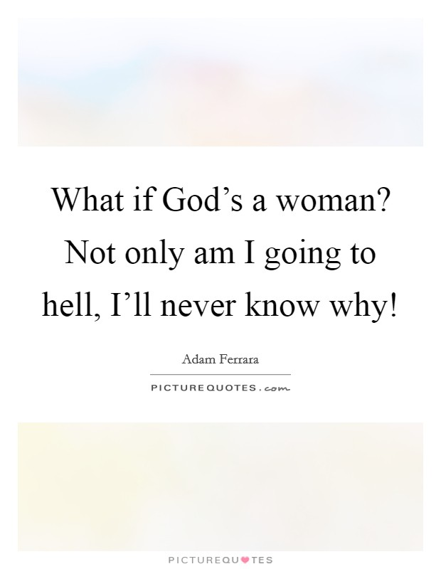 What if God's a woman? Not only am I going to hell, I'll never know why! Picture Quote #1