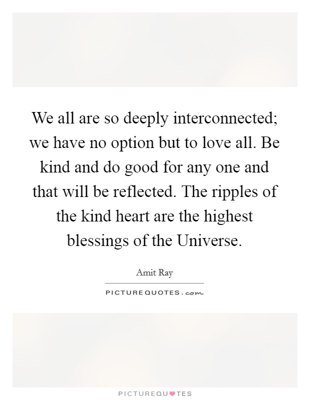 We all are so deeply interconnected; we have no option but to love all. Be kind and do good for any one and that will be reflected. The ripples of the kind heart are the highest blessings of the Universe Picture Quote #1