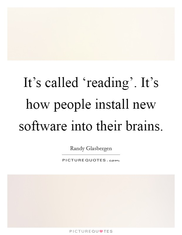 It's called 'reading'. It's how people install new software into their brains Picture Quote #1