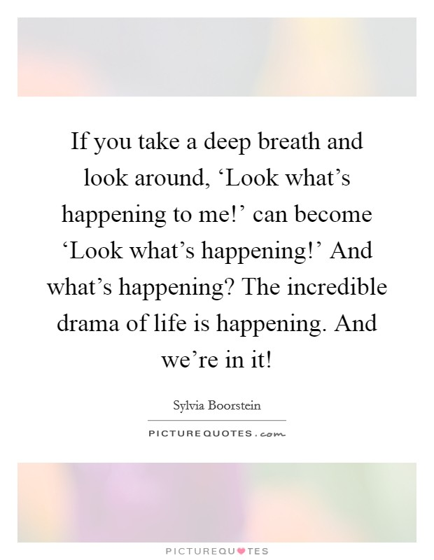 If you take a deep breath and look around, 'Look what's happening to me!' can become 'Look what's happening!' And what's happening? The incredible drama of life is happening. And we're in it! Picture Quote #1