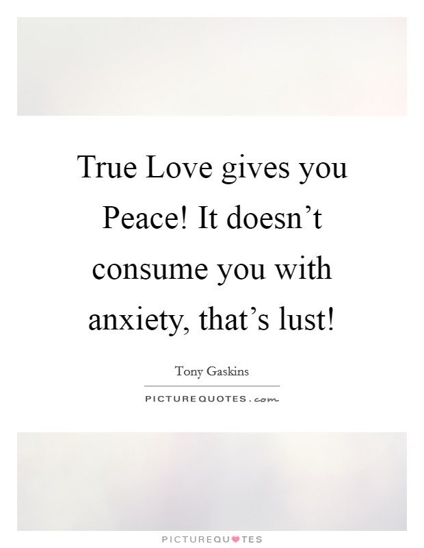 True Love gives you Peace! It doesn't consume you with anxiety, that's lust! Picture Quote #1