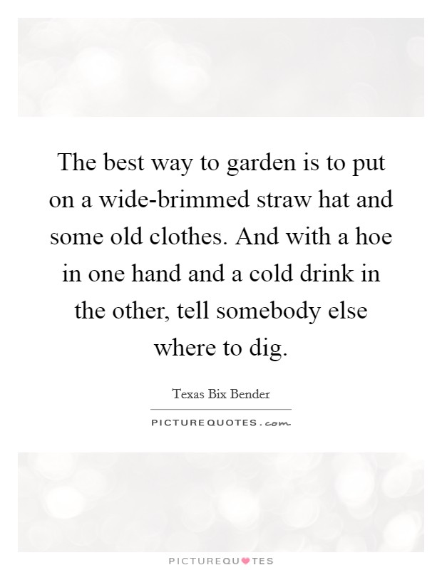 The best way to garden is to put on a wide-brimmed straw hat and some old clothes. And with a hoe in one hand and a cold drink in the other, tell somebody else where to dig Picture Quote #1