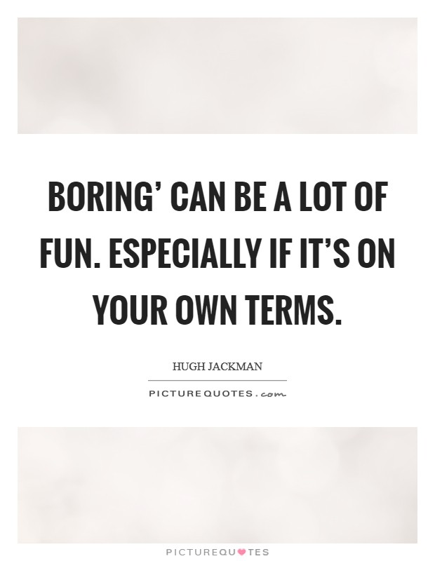 Boring' can be a lot of fun. Especially if it's on your own terms Picture Quote #1