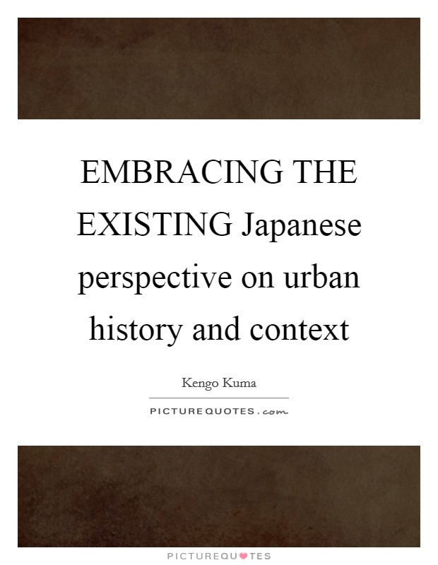 EMBRACING THE EXISTING Japanese perspective on urban history and context Picture Quote #1