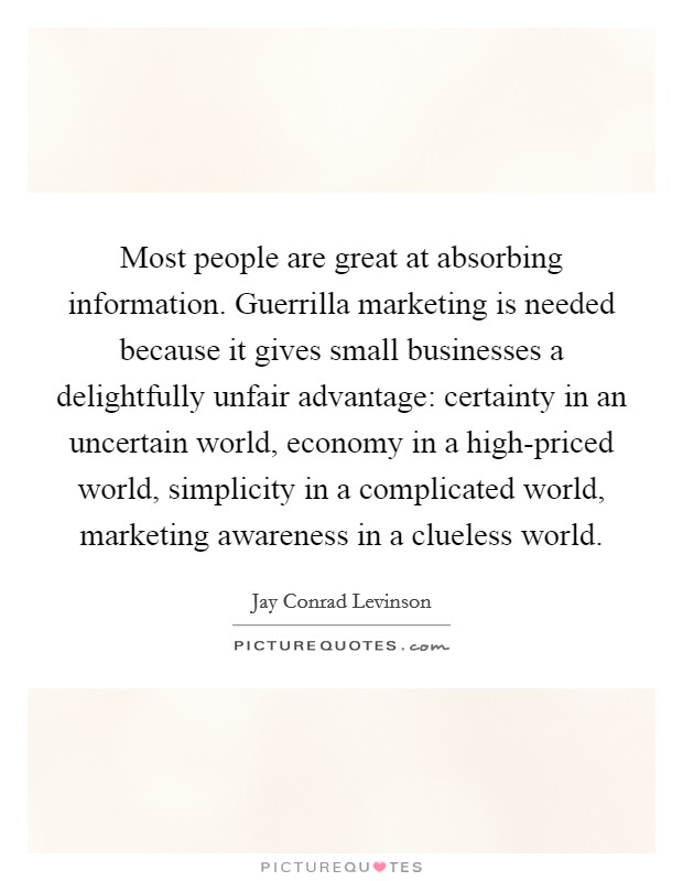 Most people are great at absorbing information. Guerrilla marketing is needed because it gives small businesses a delightfully unfair advantage: certainty in an uncertain world, economy in a high-priced world, simplicity in a complicated world, marketing awareness in a clueless world Picture Quote #1