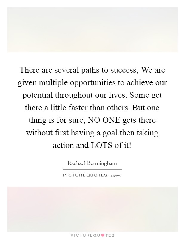 There are several paths to success; We are given multiple opportunities to achieve our potential throughout our lives. Some get there a little faster than others. But one thing is for sure; NO ONE gets there without first having a goal then taking action and LOTS of it! Picture Quote #1