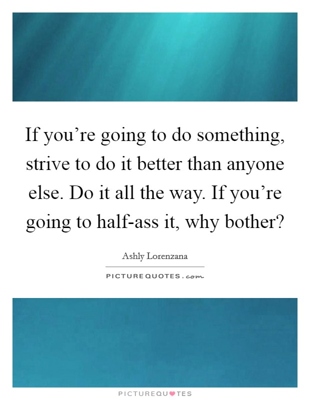 If you're going to do something, strive to do it better than anyone else. Do it all the way. If you're going to half-ass it, why bother? Picture Quote #1