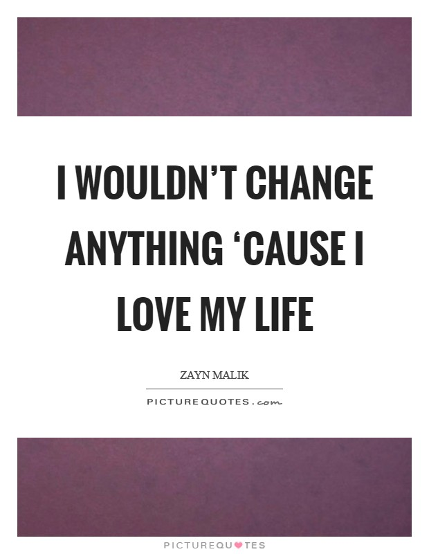 I wouldn't change anything 'cause I love my life Picture Quote #1