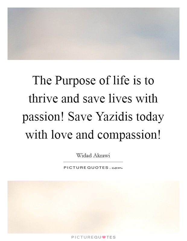 The Purpose of life is to thrive and save lives with passion! Save Yazidis today with love and compassion! Picture Quote #1